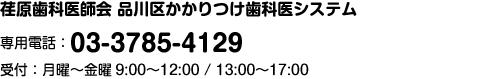 品川区かかりつけ歯科医システム  専用電話 03-3785-4129 受付時間:月曜~金曜9:00〜12:00 / 13:00〜17:00